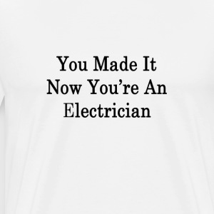 you_made_it_now_youre_an_electrician_ T-Shirts - Men's Premium T-Shirt