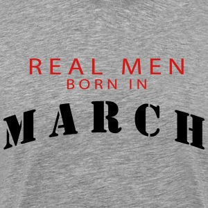 REAL MEN BORN IN MARCH T-Shirts - Men's Premium T-Shirt