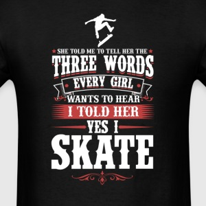 Skate 3 Words Every Girls Wants To Hear T-Shirt T-Shirts - Men's T-Shirt