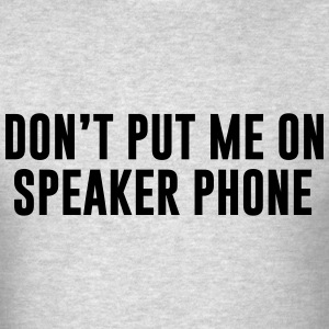 Don't put me on speaker phone T-Shirts - Men's T-Shirt