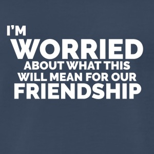 I'm Worried ... Friendship - Men's Premium T-Shirt