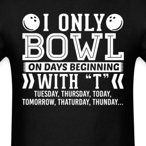 I Only Bowl On Days Beginning with T T-Shirt T-Shirts - Men's T-Shirt