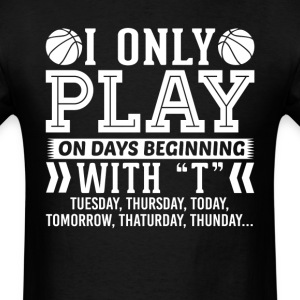 I Only Play Basketball On Days Beginning with T T- T-Shirts - Men's T-Shirt