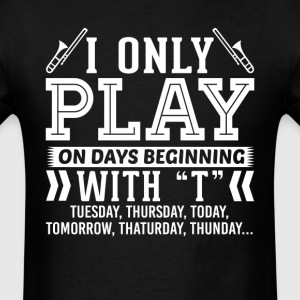 I Only Play Trombone On Days Beginning with T T-Sh T-Shirts - Men's T-Shirt