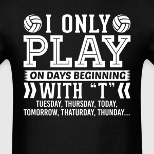I Only Play Volleyball On Days Beginning with T T- T-Shirts - Men's T-Shirt