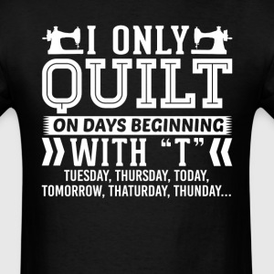 I Only Quilt On Days Beginning with T T-Shirt T-Shirts - Men's T-Shirt
