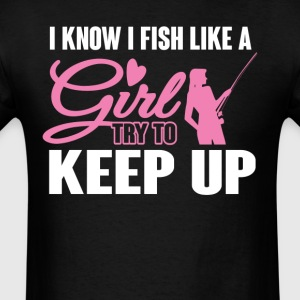 I Know I  Fish like a Girl Try To Keep Up T-Shirt T-Shirts - Men's T-Shirt