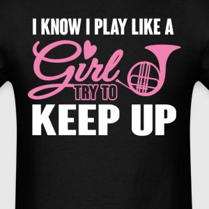 I Know I Play like a Girl French Horn Try To Keep  T-Shirts - Men's T-Shirt