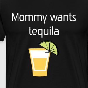 Mommy wants Tequila Hard Liquor Relaxation T-Shirt T-Shirts - Men's Premium T-Shirt