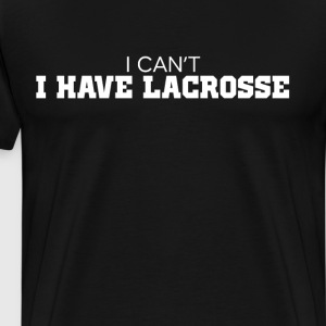 I Can't I have Lacrosse Athlete Fan Workout Shirt T-Shirts - Men's Premium T-Shirt