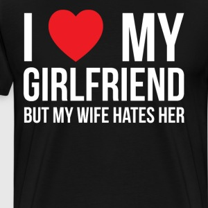 I Love My Girlfriend but My Wife Hates Her T-Shirt T-Shirts - Men's Premium T-Shirt
