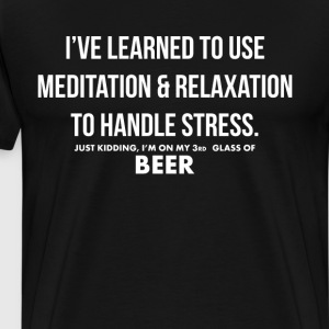 Learned to Use Meditation & Relaxation Beer Shirt T-Shirts - Men's Premium T-Shirt