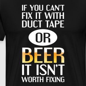 Can't Fix with Duct Tape or Beer Isn't Worth Fixin T-Shirts - Men's Premium T-Shirt