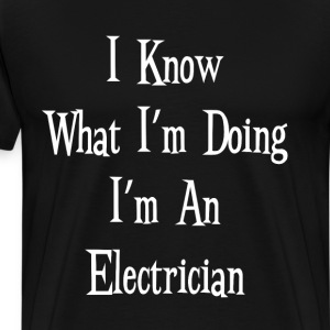 I Know What I'm Doing I'm an Electrician T-Shirt T-Shirts - Men's Premium T-Shirt