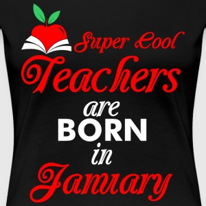 Super Cool Teachers Are Born In January T-Shirts - Women's Premium T-Shirt