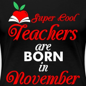 Super Cool Teachers Are Born In November T-Shirts - Women's Premium T-Shirt