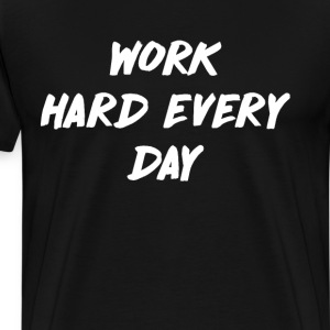 Work Hard Every Day Determination Goals T-Shirt T-Shirts - Men's Premium T-Shirt