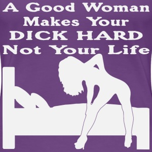 A Good Woman Makes Your Dick Hard Not Your Life  - Women's Premium T-Shirt
