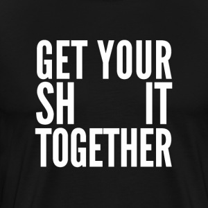 Get your shit together - Men's Premium T-Shirt