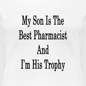 my_son_is_the_best_pharmacist_and_im_his T-Shirts - Women's Premium T-Shirt