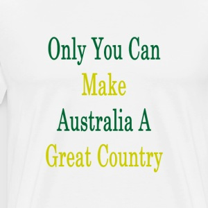 only_you_can_make_australia_a_great_coun T-Shirts - Men's Premium T-Shirt