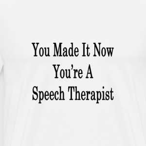 you_made_it_now_youre_a_speech_therapist T-Shirts - Men's Premium T-Shirt