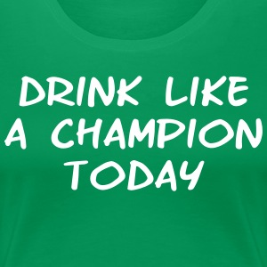Drink Like a Champion Today Shirt - Women's Premium T-Shirt