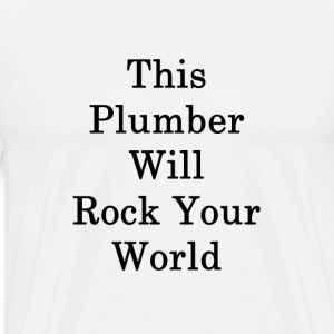 this_plumber_will_rock_your_world_ T-Shirts - Men's Premium T-Shirt