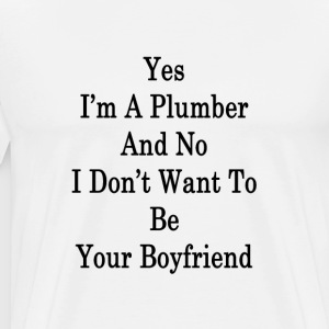 yes_im_a_plumber_and_no_i_dont_want_to_b T-Shirts - Men's Premium T-Shirt