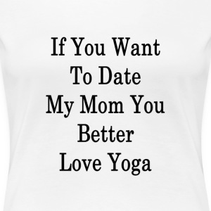 if_you_want_to_date_my_mom_you_better_lo T-Shirts - Women's Premium T-Shirt