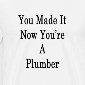 you_made_it_now_youre_a_plumber_ T-Shirts - Men's Premium T-Shirt