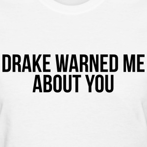 Drake warned me about you T-Shirts - Women's T-Shirt