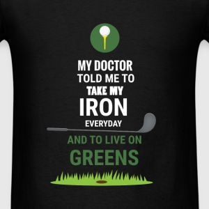 Golf - My doctor told me to take my iron everyday  - Men's T-Shirt