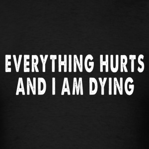 Everything Hurts And I Am Dying - Fun Shirt 1 T-Shirts - Men's T-Shirt