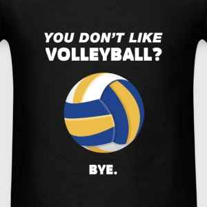 Volleyball - You don't like Volleyball? Bye. - Men's T-Shirt