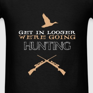 Hunting - Get in looser we're going hunting - Men's T-Shirt