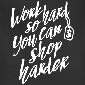 Work hard so you can shop harder Aprons - Adjustable Apron