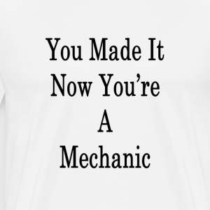 you_made_it_now_youre_a_mechanic_ T-Shirts - Men's Premium T-Shirt