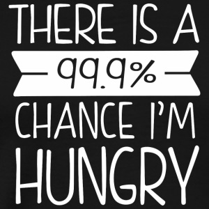 There is a 99-9- chance I-m hungry - Men's Premium T-Shirt
