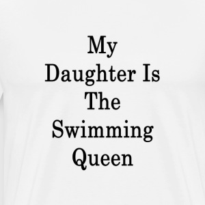 my_daughter_is_the_swimming_queen_ T-Shirts - Men's Premium T-Shirt
