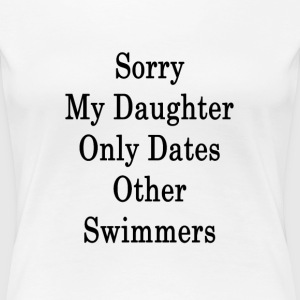 sorry_my_daughter_only_dates_other_swimm T-Shirts - Women's Premium T-Shirt