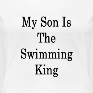my_son_is_the_swimming_king_ T-Shirts - Women's Premium T-Shirt
