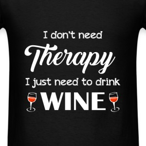 Wine - I don't need therapy I just need to drink w - Men's T-Shirt