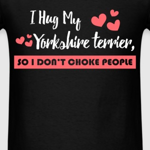 Yorkshire - I hug my Yorkshire Terrier, so I don't - Men's T-Shirt