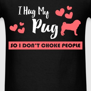 Pug - I hug my Pug, so I don't choke people - Men's T-Shirt