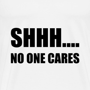 Shhh No One Cares - Men's Premium T-Shirt
