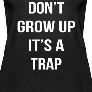 Don't grow up its a trap - Women's Premium Tank Top