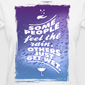Some people feel the rain, others just get wet. T-Shirts - Women's T-Shirt