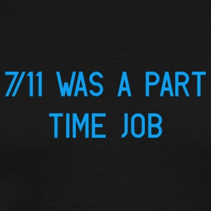 7/11 Was a part time job - Men's Premium T-Shirt