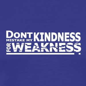 Don't Mistake My Kindness For Weakness - Men's Premium T-Shirt